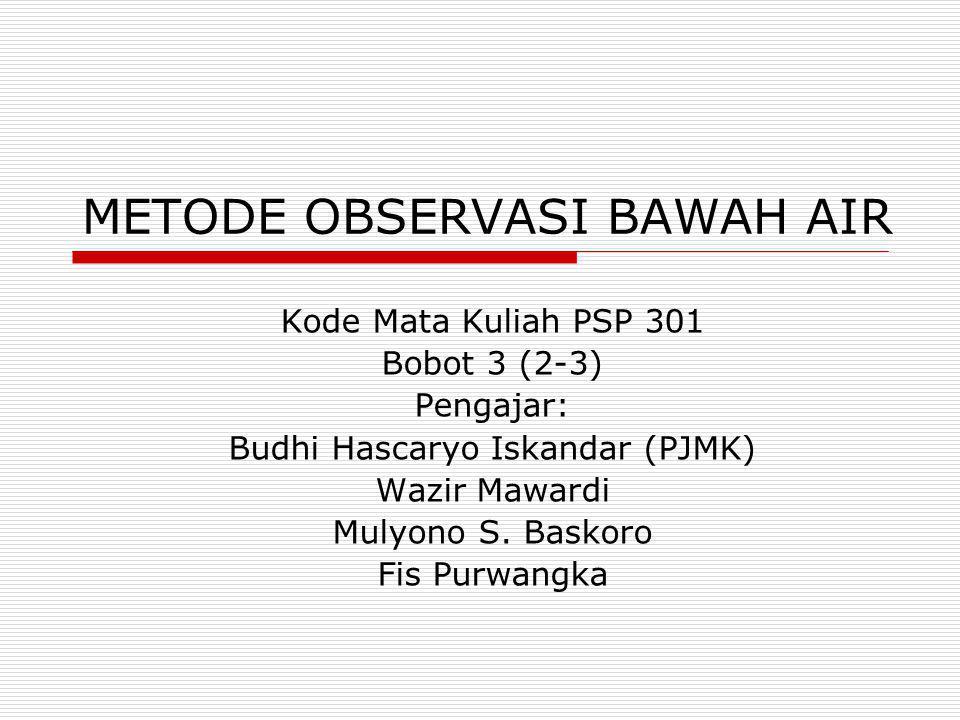 METODE OBSERVASI BAWAH AIR Kode Mata Kuliah PSP 301 Bobot 3 (2-3) Pengajar: Budhi Hascaryo Iskandar (PJMK) Wazir Mawardi Mulyono S. Baskoro Fis Purwan