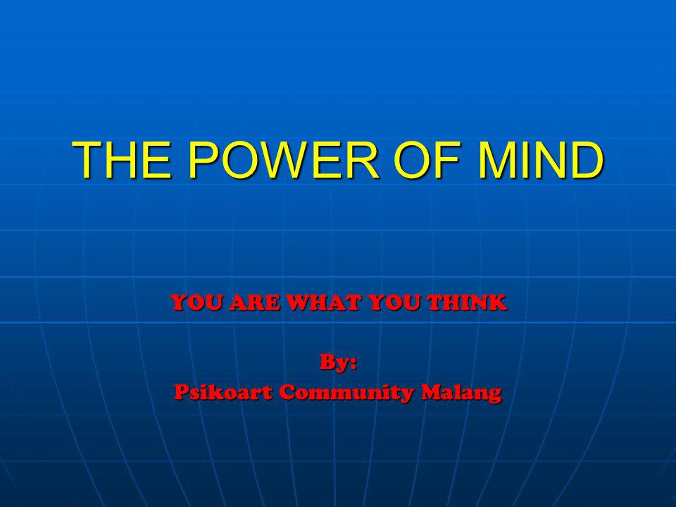 THE POWER OF MIND YOU ARE WHAT YOU THINK By: Psikoart Community Malang
