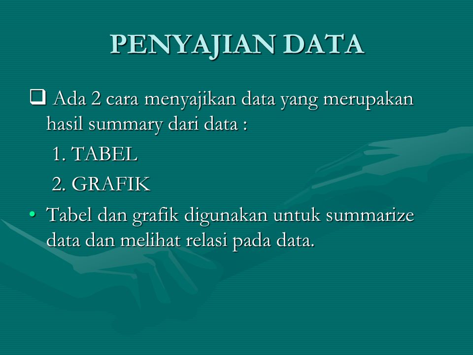 PENYAJIAN DATA  Ada 2 cara menyajikan data yang merupakan hasil summary dari data : 1. TABEL 1. TABEL 2. GRAFIK 2. GRAFIK Tabel dan grafik digunakan