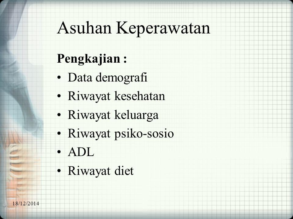 Asuhan Keperawatan Pengkajian : Data demografi Riwayat kesehatan Riwayat keluarga Riwayat psiko-sosio ADL Riwayat diet 18/12/2014