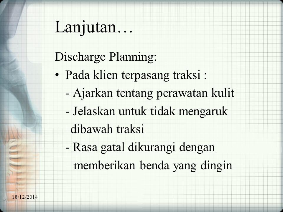 Lanjutan… Discharge Planning: Pada klien terpasang traksi : - Ajarkan tentang perawatan kulit - Jelaskan untuk tidak mengaruk dibawah traksi - Rasa ga