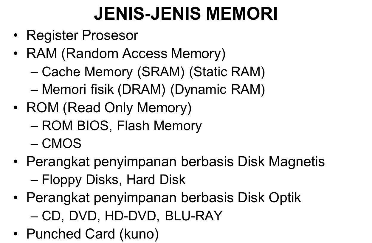 JENIS-JENIS MEMORI Register Prosesor RAM (Random Access Memory) –Cache Memory (SRAM) (Static RAM) –Memori fisik (DRAM) (Dynamic RAM) ROM (Read Only Memory) –ROM BIOS, Flash Memory –CMOS Perangkat penyimpanan berbasis Disk Magnetis –Floppy Disks, Hard Disk Perangkat penyimpanan berbasis Disk Optik –CD, DVD, HD-DVD, BLU-RAY Punched Card (kuno)