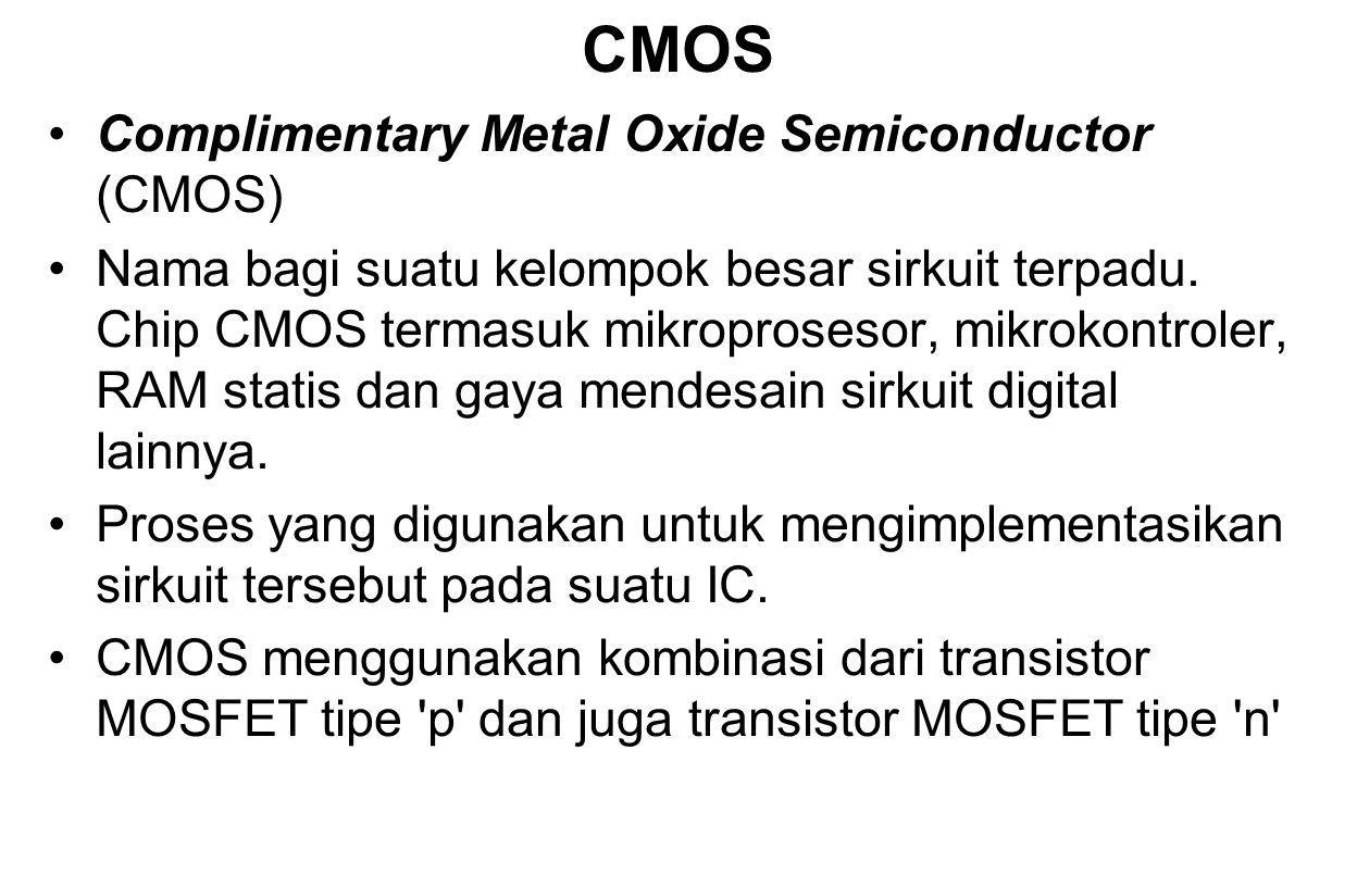 CMOS Complimentary Metal Oxide Semiconductor (CMOS) Nama bagi suatu kelompok besar sirkuit terpadu. Chip CMOS termasuk mikroprosesor, mikrokontroler,