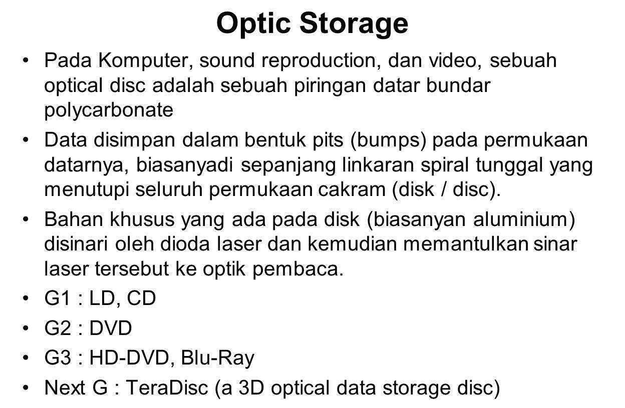 Optic Storage Pada Komputer, sound reproduction, dan video, sebuah optical disc adalah sebuah piringan datar bundar polycarbonate Data disimpan dalam bentuk pits (bumps) pada permukaan datarnya, biasanyadi sepanjang linkaran spiral tunggal yang menutupi seluruh permukaan cakram (disk / disc).