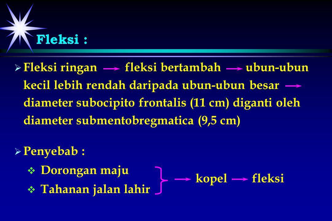 Fleksi :   Fleksi ringan fleksi bertambah ubun-ubun kecil lebih rendah daripada ubun-ubun besar diameter subocipito frontalis (11 cm) diganti oleh d