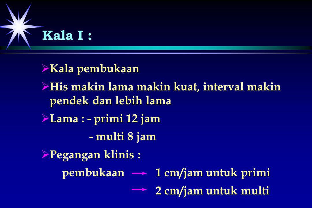 Kala I :   Kala pembukaan   His makin lama makin kuat, interval makin pendek dan lebih lama   Lama : - primi 12 jam - multi 8 jam   Pegangan k