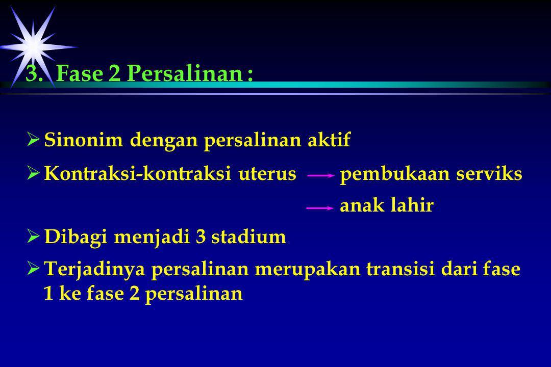 3. Fase 2 Persalinan :   Sinonim dengan persalinan aktif   Kontraksi-kontraksi uterus pembukaan serviks anak lahir   Dibagi menjadi 3 stadium 