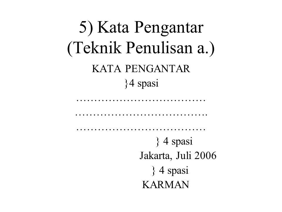 5) Kata Pengantar (Teknik Penulisan a.) KATA PENGANTAR }4 spasi ……………………………… ………………………………. ……………………………… } 4 spasi Jakarta, Juli 2006 } 4 spasi KARMAN