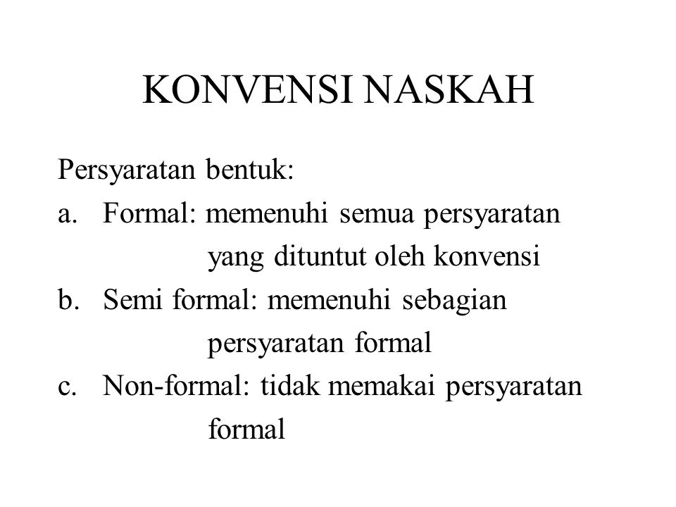 KONVENSI NASKAH Persyaratan bentuk: a.Formal: memenuhi semua persyaratan yang dituntut oleh konvensi b.Semi formal: memenuhi sebagian persyaratan formal c.Non-formal: tidak memakai persyaratan formal