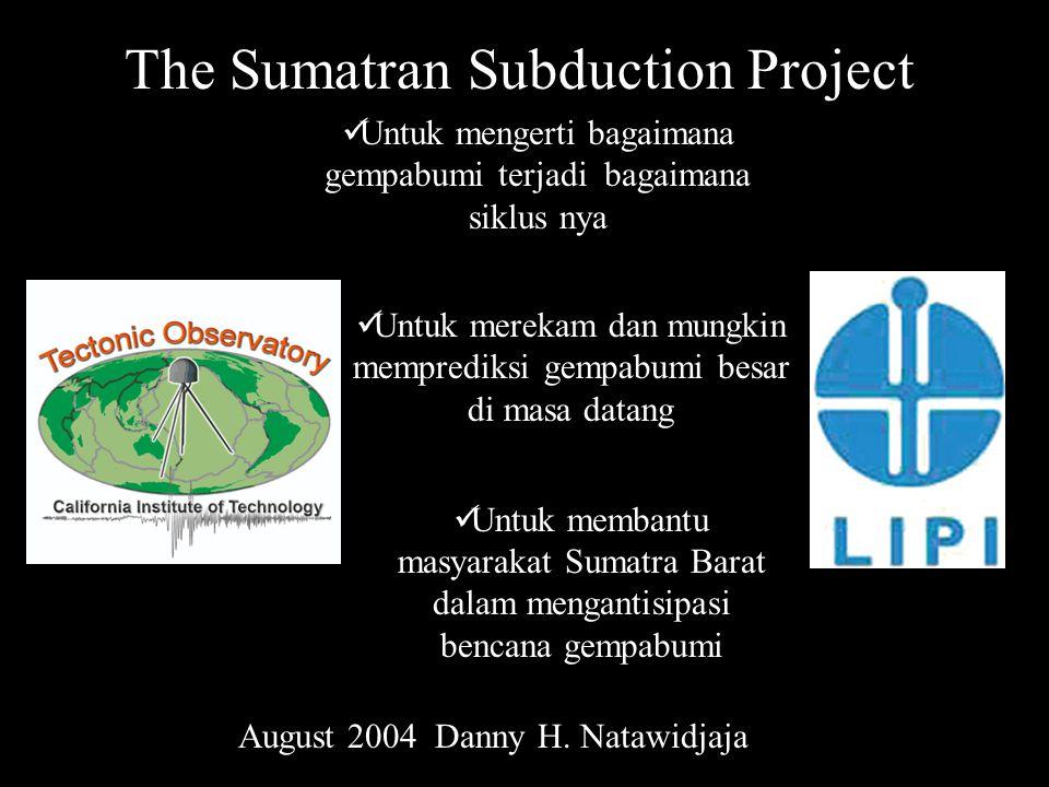 The Sumatran Subduction Project Untuk membantu masyarakat Sumatra Barat dalam mengantisipasi bencana gempabumi Untuk mengerti bagaimana gempabumi terjadi bagaimana siklus nya Untuk merekam dan mungkin memprediksi gempabumi besar di masa datang August 2004 Danny H.