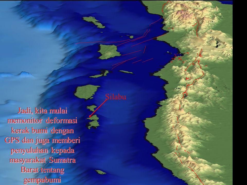 Jadi, kita mulai memonitor deformasi kerak bumi dengan GPS dan juga memberi penyuluhan kepada masyarakat Sumatra Barat tentang gempabumi Silabu