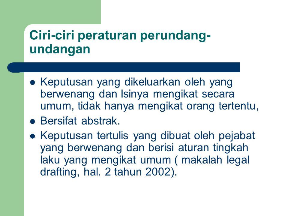 Ciri-ciri peraturan perundang- undangan Keputusan yang dikeluarkan oleh yang berwenang dan Isinya mengikat secara umum, tidak hanya mengikat orang ter