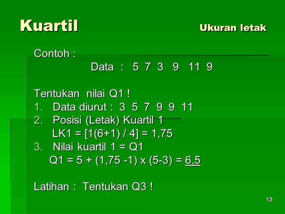 13 Kuartil Ukuran letak Contoh : Data : 5 7 3 9 11 9 Tentukan nilai Q1 ! 1.Data diurut : 3 5 7 9 9 11 2.Posisi (Letak) Kuartil 1 LK1 = [1(6+1) / 4] =