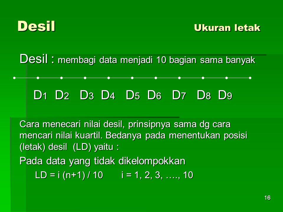 16 Desil Ukuran letak Desil : membagi data menjadi 10 bagian sama banyak D 1 D 2 D 3 D 4 D 5 D 6 D 7 D 8 D 9 D 1 D 2 D 3 D 4 D 5 D 6 D 7 D 8 D 9 Cara