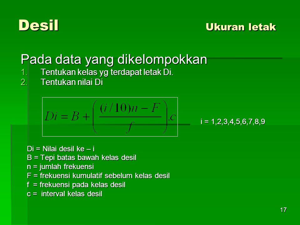 17 Desil Ukuran letak Pada data yang dikelompokkan 1.Tentukan kelas yg terdapat letak Di. 2.Tentukan nilai Di i = 1,2,3,4,5,6,7,8,9 i = 1,2,3,4,5,6,7,