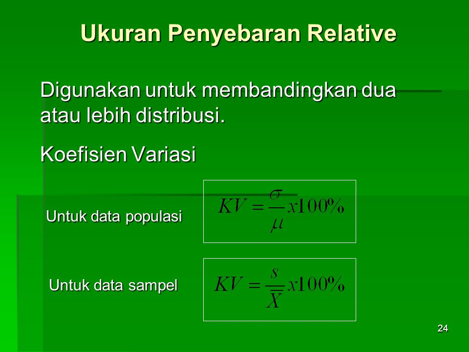 24 Ukuran Penyebaran Relative Digunakan untuk membandingkan dua atau lebih distribusi. Koefisien Variasi Untuk data populasi Untuk data populasi Untuk
