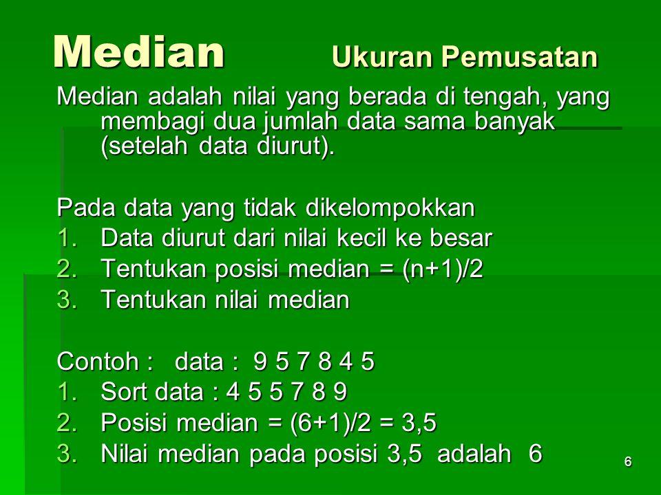 6 Median Ukuran Pemusatan Median adalah nilai yang berada di tengah, yang membagi dua jumlah data sama banyak (setelah data diurut). Pada data yang ti