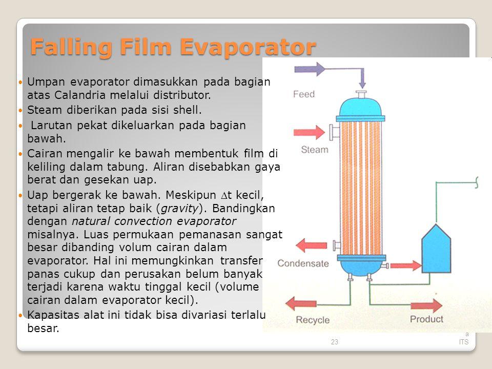 23 Tek nik Kimi a ITS Falling Film Evaporator Umpan evaporator dimasukkan pada bagian atas Calandria melalui distributor. Steam diberikan pada sisi sh