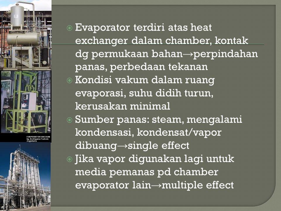  Evaporator terdiri atas heat exchanger dalam chamber, kontak dg permukaan bahan → perpindahan panas, perbedaan tekanan  Kondisi vakum dalam ruang evaporasi, suhu didih turun, kerusakan minimal  Sumber panas: steam, mengalami kondensasi, kondensat/vapor dibuang → single effect  Jika vapor digunakan lagi untuk media pemanas pd chamber evaporator lain → multiple effect