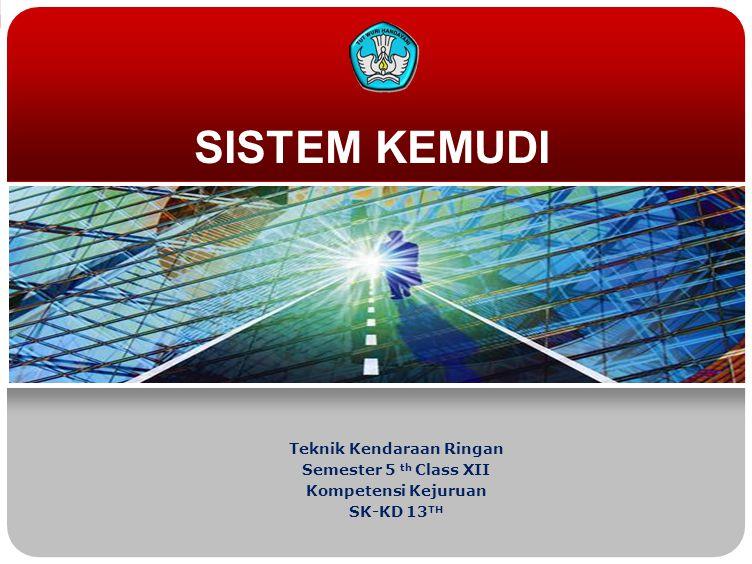 SISTEM KEMUDI Teknik Kendaraan Ringan Semester 5 th Class XII Kompetensi Kejuruan SK-KD 13 TH