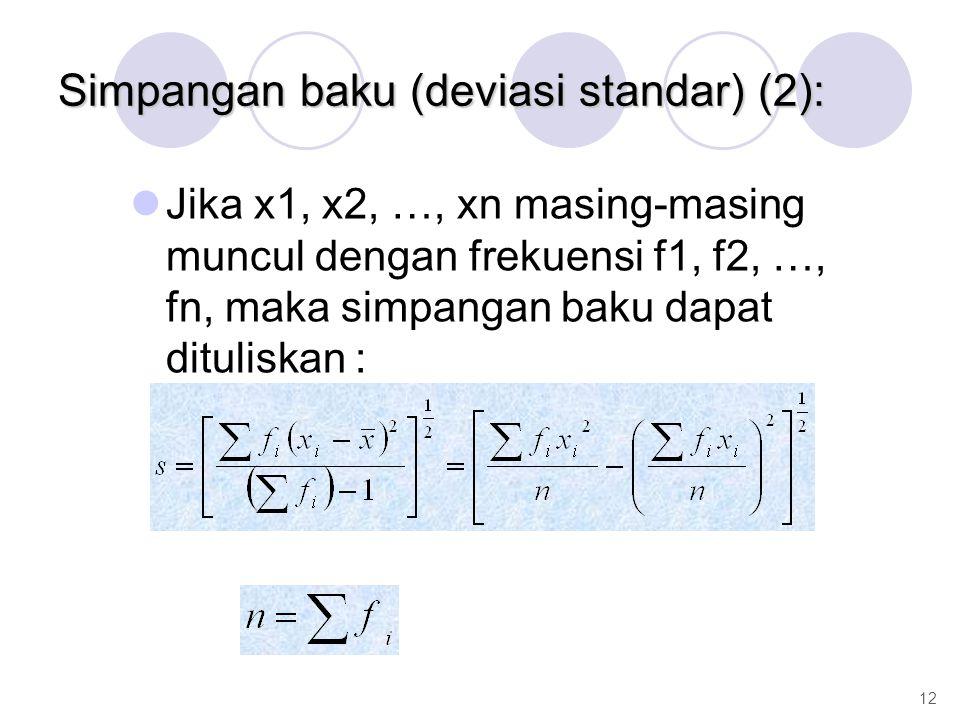 Jika x1, x2, …, xn masing-masing muncul dengan frekuensi f1, f2, …, fn, maka simpangan baku dapat dituliskan : 12 Simpangan baku (deviasi standar) (2):