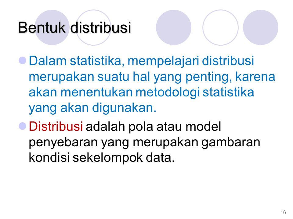 Bentuk distribusi Dalam statistika, mempelajari distribusi merupakan suatu hal yang penting, karena akan menentukan metodologi statistika yang akan digunakan.