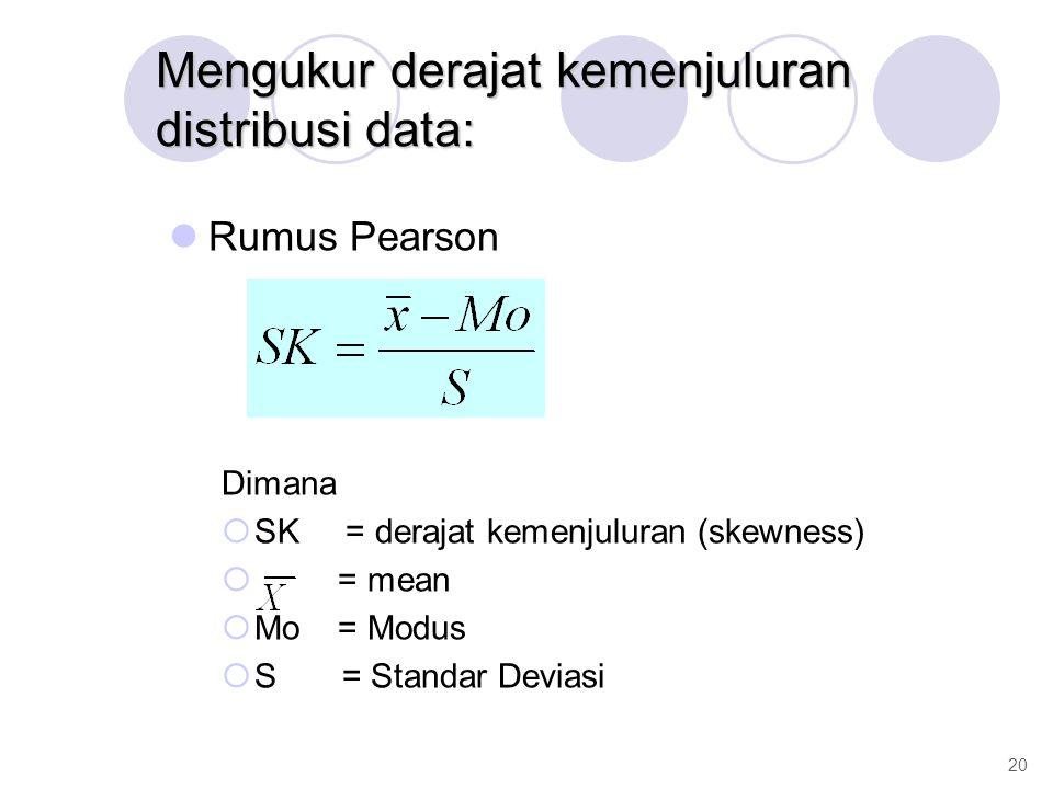 Mengukur derajat kemenjuluran distribusi data: Rumus Pearson Dimana  SK = derajat kemenjuluran (skewness)  = mean  Mo = Modus  S = Standar Deviasi