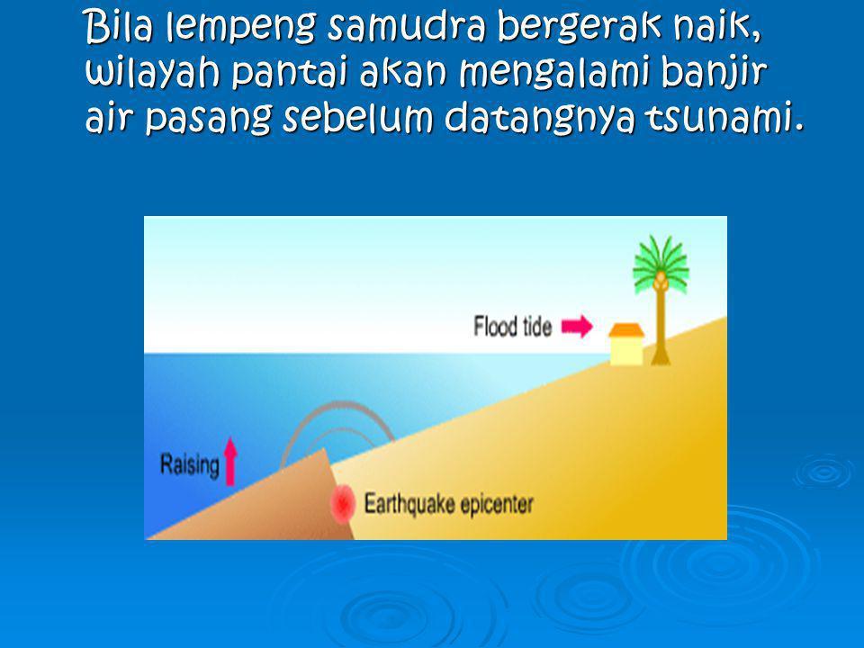 Bila lempeng samudra bergerak naik, wilayah pantai akan mengalami banjir air pasang sebelum datangnya tsunami.