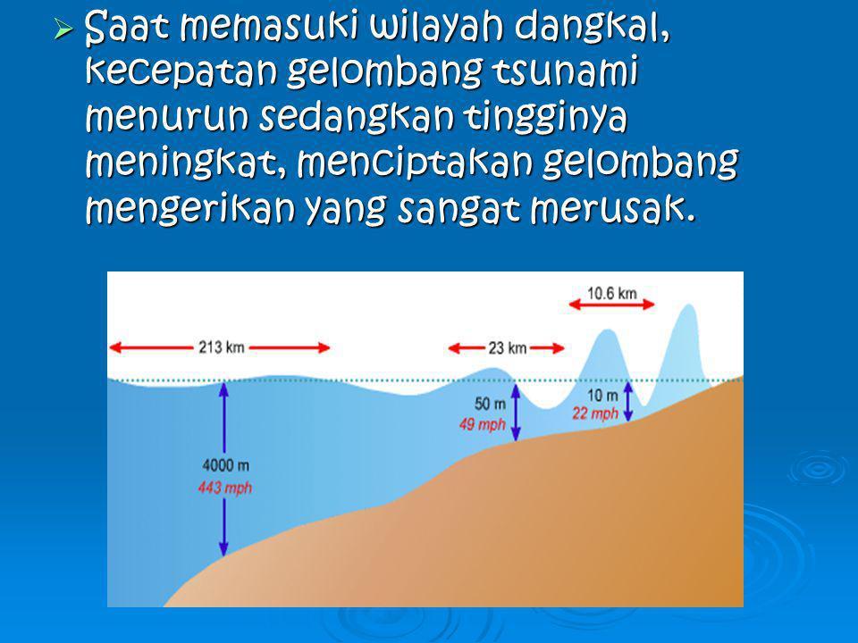  Saat memasuki wilayah dangkal, kecepatan gelombang tsunami menurun sedangkan tingginya meningkat, menciptakan gelombang mengerikan yang sangat merus