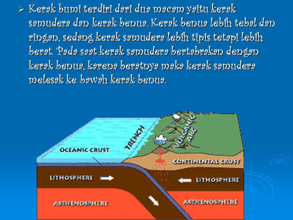  Kerak bumi terdiri dari dua macam yaitu kerak samudera dan kerak benua. Kerak benua lebih tebal dan ringan, sedang kerak samudera lebih tipis tetapi