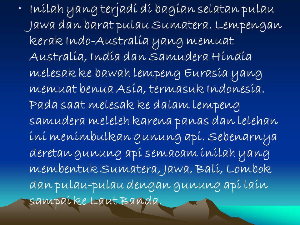 Inilah yang terjadi di bagian selatan pulau Jawa dan barat pulau Sumatera. Lempengan kerak Indo-Australia yang memuat Australia, India dan Samudera Hi