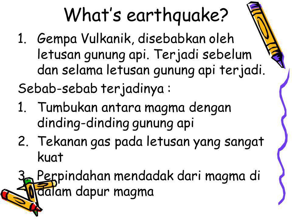 What's earthquake? 1.Gempa Vulkanik, disebabkan oleh letusan gunung api. Terjadi sebelum dan selama letusan gunung api terjadi. Sebab-sebab terjadinya
