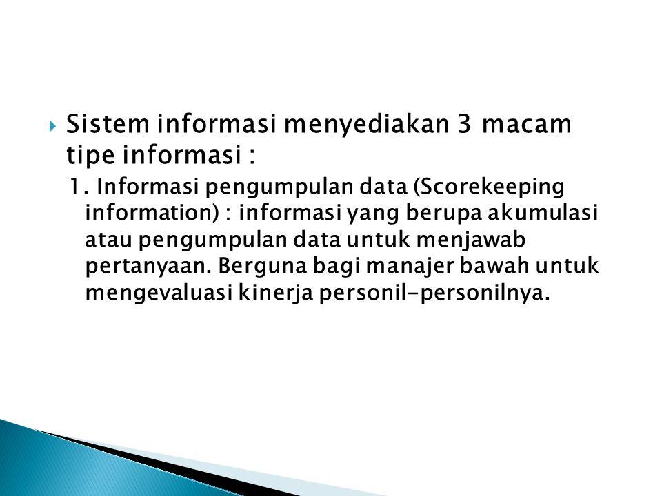  Sistem informasi menyediakan 3 macam tipe informasi : 1. Informasi pengumpulan data (Scorekeeping information) : informasi yang berupa akumulasi ata