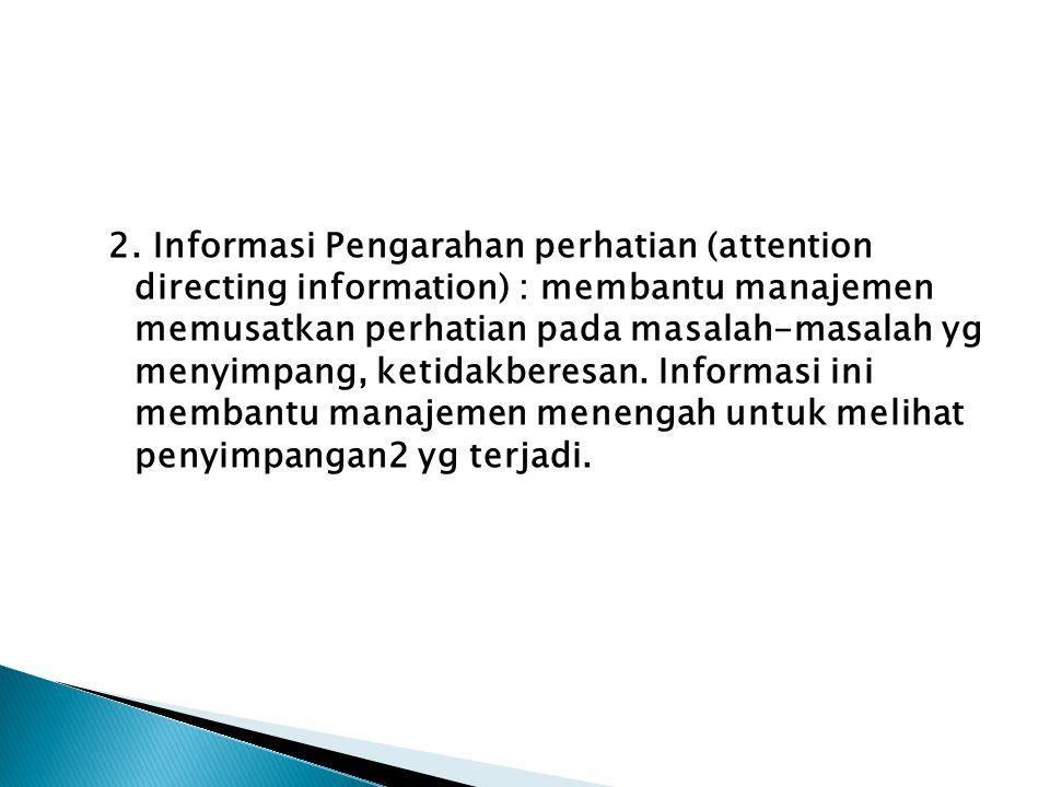 2. Informasi Pengarahan perhatian (attention directing information) : membantu manajemen memusatkan perhatian pada masalah-masalah yg menyimpang, keti