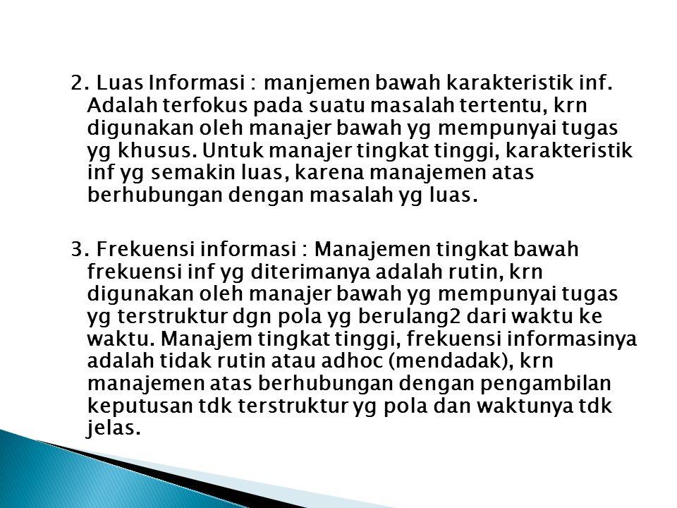 2. Luas Informasi : manjemen bawah karakteristik inf. Adalah terfokus pada suatu masalah tertentu, krn digunakan oleh manajer bawah yg mempunyai tugas
