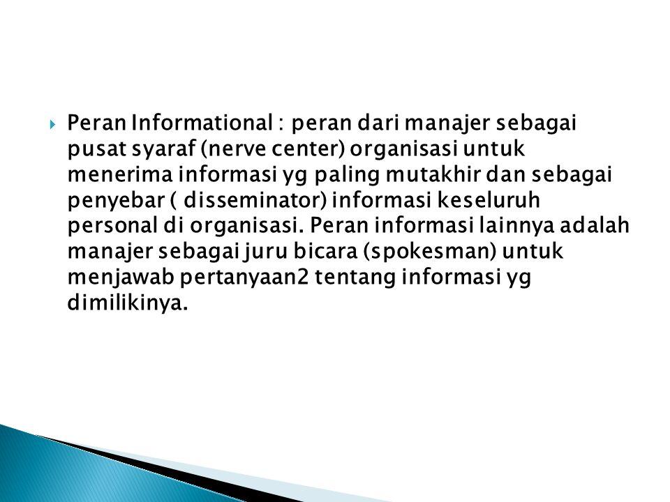  Peran Informational : peran dari manajer sebagai pusat syaraf (nerve center) organisasi untuk menerima informasi yg paling mutakhir dan sebagai penyebar ( disseminator) informasi keseluruh personal di organisasi.