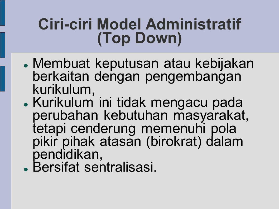 Ciri-ciri Model Administratif (Top Down) Membuat keputusan atau kebijakan berkaitan dengan pengembangan kurikulum, Kurikulum ini tidak mengacu pada perubahan kebutuhan masyarakat, tetapi cenderung memenuhi pola pikir pihak atasan (birokrat) dalam pendidikan, Bersifat sentralisasi.