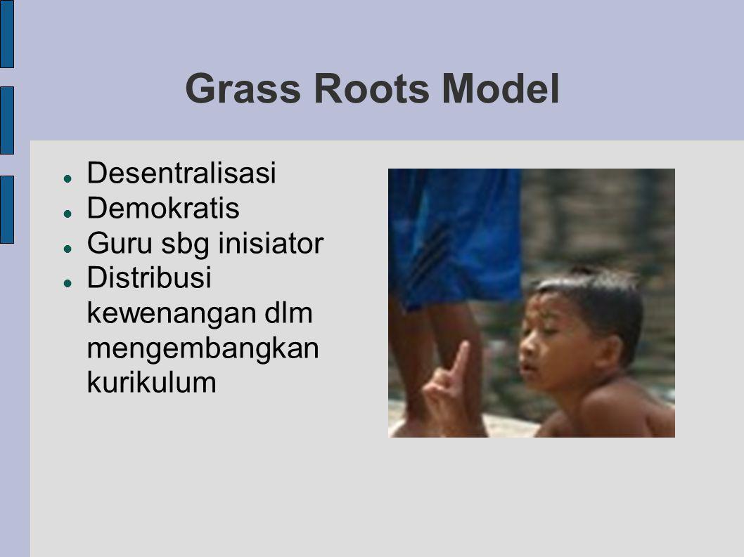Grass Roots Model Desentralisasi Demokratis Guru sbg inisiator Distribusi kewenangan dlm mengembangkan kurikulum