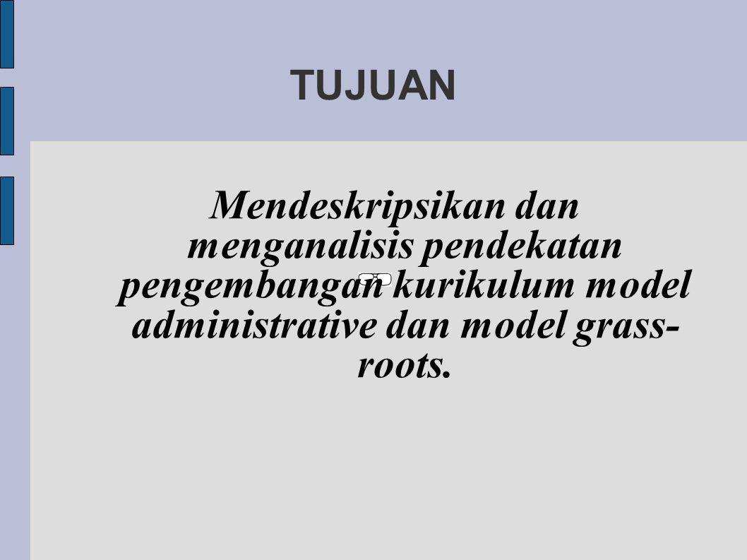 TUJUAN Mendeskripsikan dan menganalisis pendekatan pengembangan kurikulum model administrative dan model grass- roots.