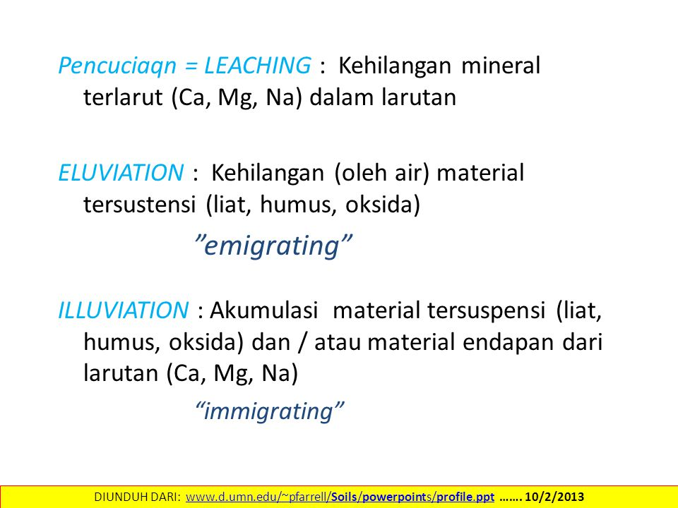 Pencuciaqn = LEACHING : Kehilangan mineral terlarut (Ca, Mg, Na) dalam larutan ELUVIATION : Kehilangan (oleh air) material tersustensi (liat, humus, oksida) emigrating ILLUVIATION : Akumulasi material tersuspensi (liat, humus, oksida) dan / atau material endapan dari larutan (Ca, Mg, Na) immigrating DIUNDUH DARI: www.d.umn.edu/~pfarrell/Soils/powerpoints/profile.ppt …….