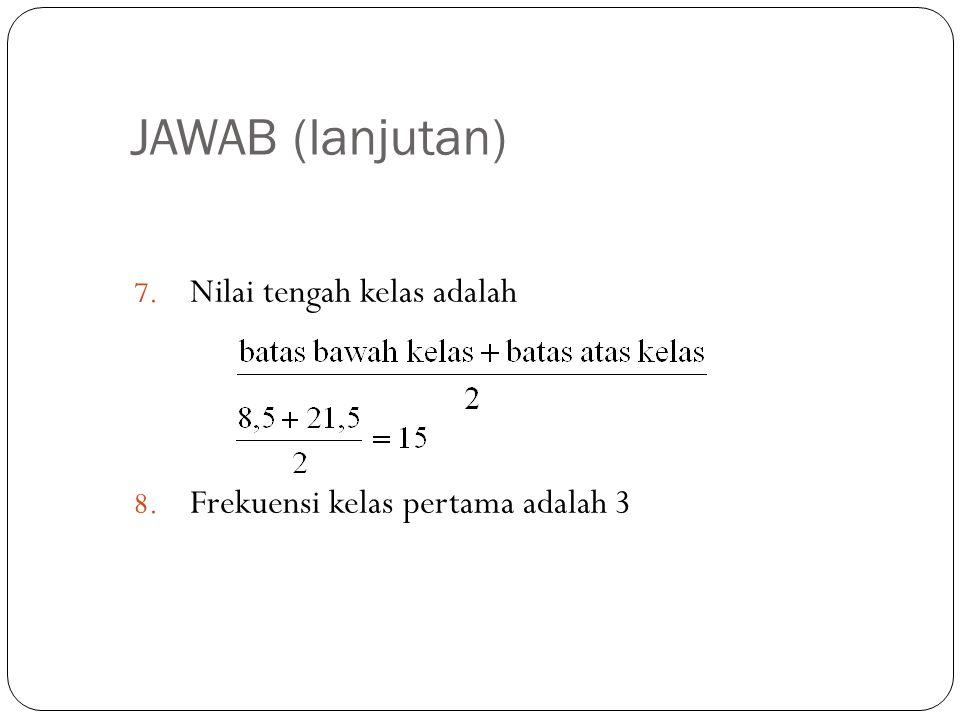 JAWAB (lanjutan) 7. Nilai tengah kelas adalah 8. Frekuensi kelas pertama adalah 3