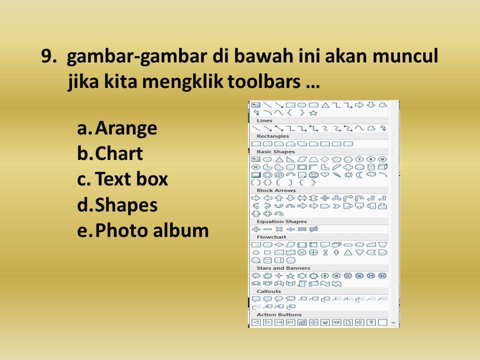 9. gambar-gambar di bawah ini akan muncul jika kita mengklik toolbars … a.Arange b.Chart c.Text box d.Shapes e.Photo album