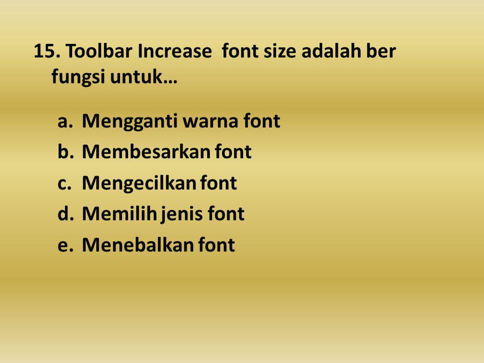 15. Toolbar Increase font size adalah ber fungsi untuk… a.Mengganti warna font b.Membesarkan font c.Mengecilkan font d.Memilih jenis font e.Menebalkan