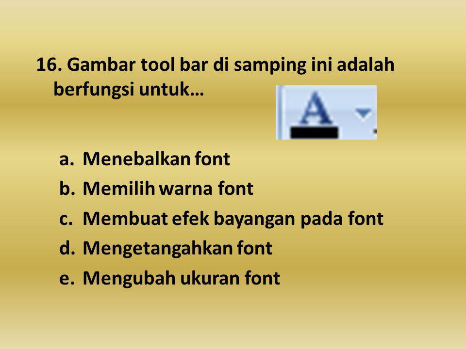 16. Gambar tool bar di samping ini adalah berfungsi untuk… a.Menebalkan font b.Memilih warna font c.Membuat efek bayangan pada font d.Mengetangahkan f