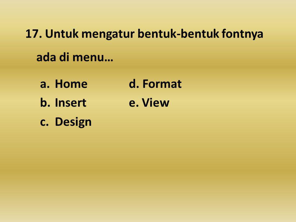 17. Untuk mengatur bentuk-bentuk fontnya ada di menu… a.Home d. Format b.Inserte. View c.Design