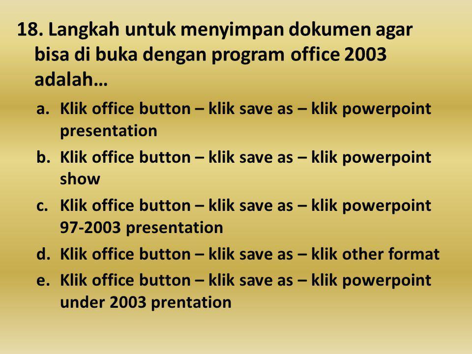 18. Langkah untuk menyimpan dokumen agar bisa di buka dengan program office 2003 adalah… a.Klik office button – klik save as – klik powerpoint present