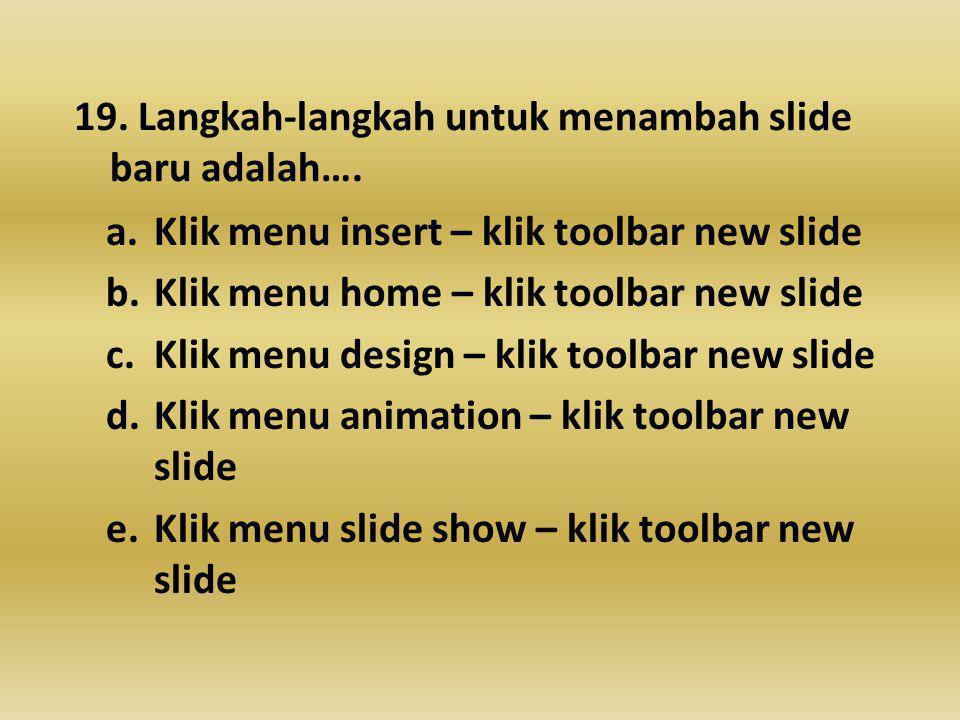 19.Langkah-langkah untuk menambah slide baru adalah….