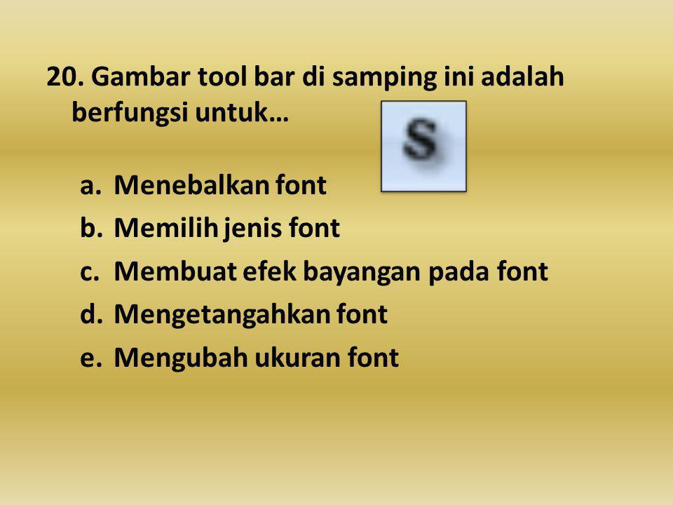 20. Gambar tool bar di samping ini adalah berfungsi untuk… a.Menebalkan font b.Memilih jenis font c.Membuat efek bayangan pada font d.Mengetangahkan f