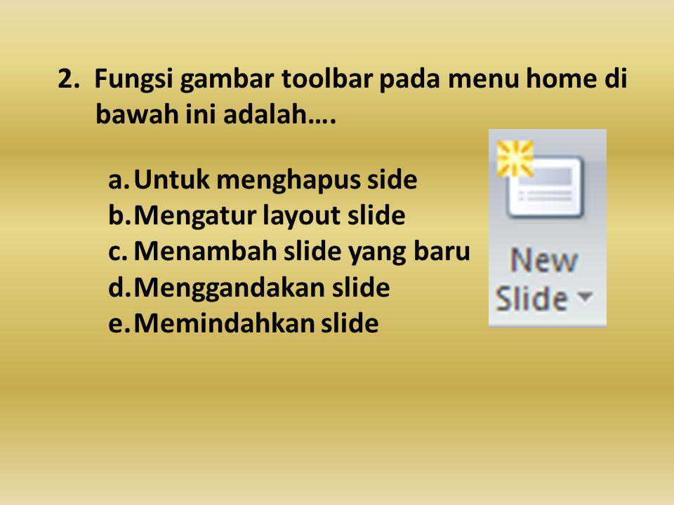 2.Fungsi gambar toolbar pada menu home di bawah ini adalah….