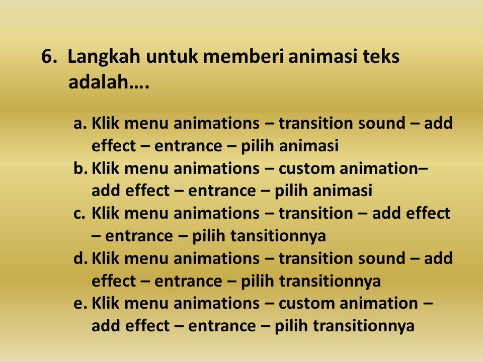6.Langkah untuk memberi animasi teks adalah….